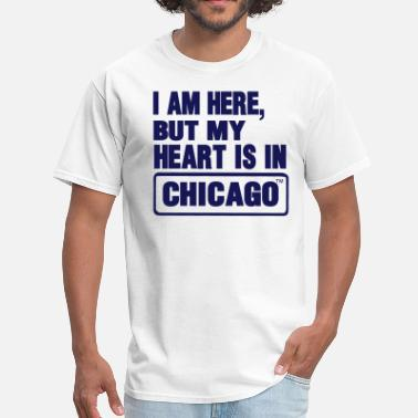 I Love Chicago I AM HERE BUT MY HEART IS IN CHICAGO - Men's T-Shirt