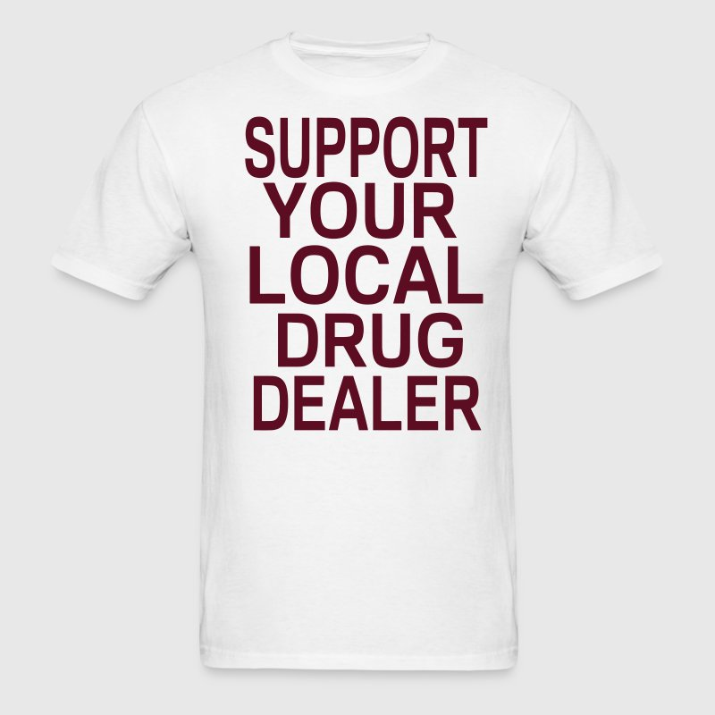 SUPPORT YOUR LOCAL DRUG DEALER - Men's T-Shirt