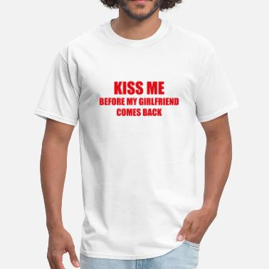 Come To My Party Kiss Me Before My Girlfriend Comes Back - Men's T-Shirt