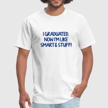 Graduate Stuff I Graduated, Now I'm Like Smart & Stuff! - Men's T-Shirt