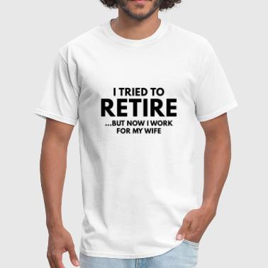 I Tried To Retire But Now I Work For My Wife I Tried To Retire - Men's T-Shirt