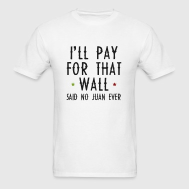 I'll Pay For That Wall - Men's T-Shirt