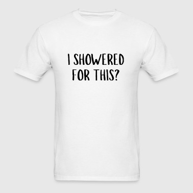 I Showered For This? - Men's T-Shirt