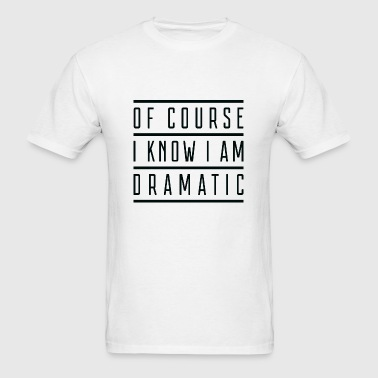 Of Course I Know I Am Dramatic - Men's T-Shirt