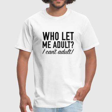 Who Let Me Adult Who Let Me Adult? - Men's T-Shirt