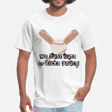 Yours We Bust Ours To Kick Yours - Baseball - Men's T-Shirt