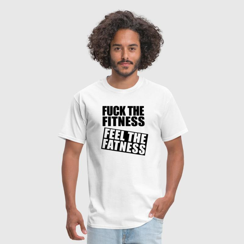 Fuck the Fitness, Feel the Fatness - Men's T-Shirt