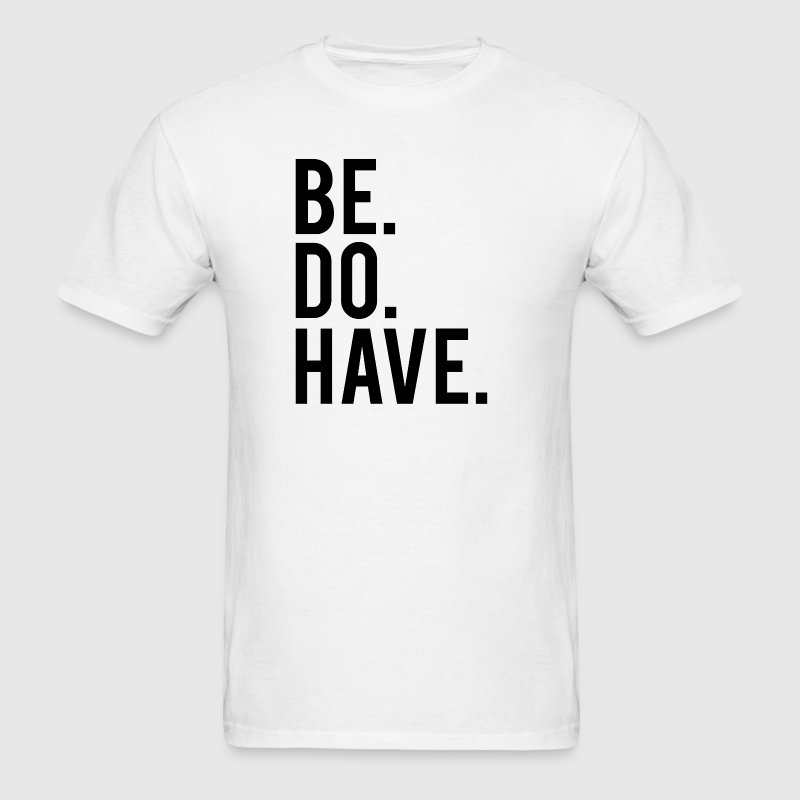 Be. Do. Have. - Men's T-Shirt