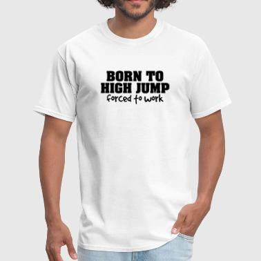 High Born born to high jump forced to work - Men's T-Shirt