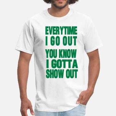 Go Out EVERYTIME I GO OUT - Men's T-Shirt
