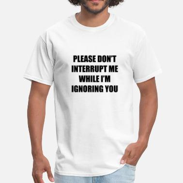 Ignore Me Please Don't Interrupt Me While I'm Ignoring You - Men's T-Shirt