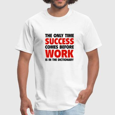 Succesful The Only Time Success Comes Before Work Is In The Dictionary - Men's T-Shirt