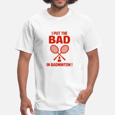 I Put The Bad In Badminton I Put The Bad In Badminton - Men's T-Shirt