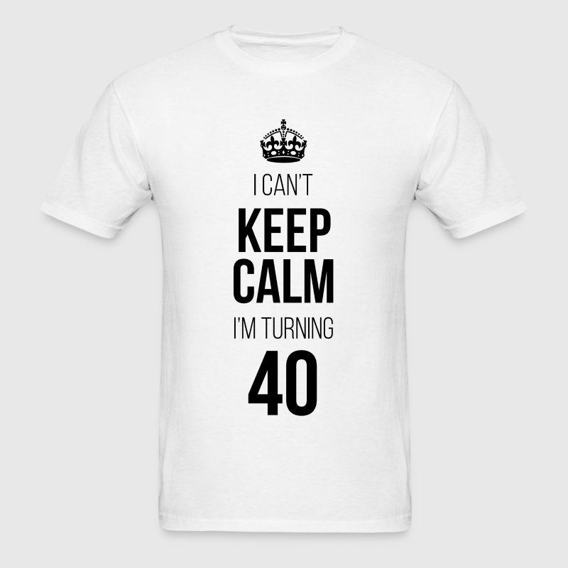 I Can't Keep Calm I'm Turning 40 - Men's T-Shirt