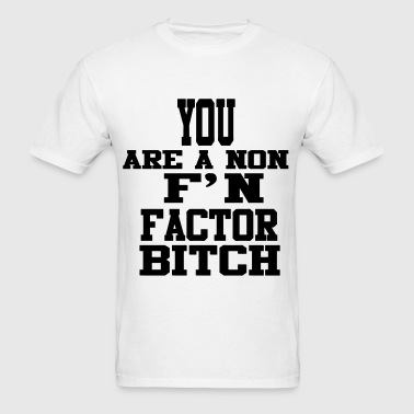 You Are A Non F'N Factor Bitch! - Men's T-Shirt
