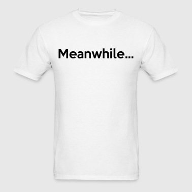 Meanwhile... - Men's T-Shirt