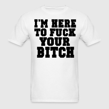 I'M HERE TO FUCK YOUR BITCH - Men's T-Shirt