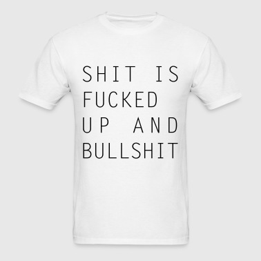 Shit Is Fucked Up And Bullshit - Men's T-Shirt
