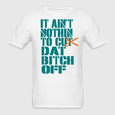 IT AIN'T NOTHIN TO CUT DAT BITCH OFF - Men's T-Shirt