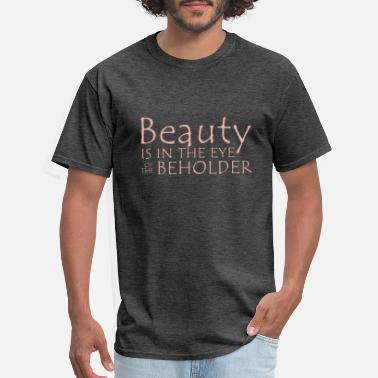 Beauty Is In The Eye Of The Beholder the beauty in the eye of the beholder - Men's T-Shirt