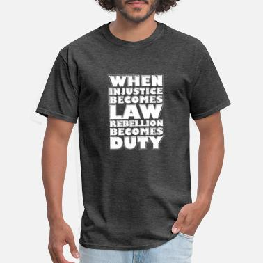 Social Injustice When Injustice Becomes Law Rebellion Becomes Duty - Men's T-Shirt