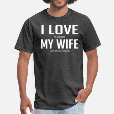 I Love It When My Wife Lets Me Go Cycling I Love It When My Wife Lets Me Go Cycling - Men's T-Shirt