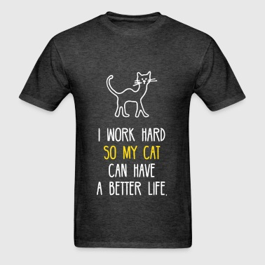 I Work Hard So My Cat Can Have A Better Life - Men's T-Shirt