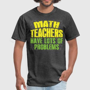 Math Teachers Have Problems Math Teachers Have Problems Funny - Men's T-Shirt