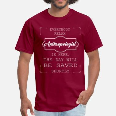 Anthropology Everyone relax the Anthropologist is here, the day - Men's T-Shirt