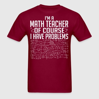 I Am A Math Teacher Of Course I Have Problems - Men's T-Shirt