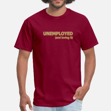 Unemployed Unemployed and Loving It - Men's T-Shirt