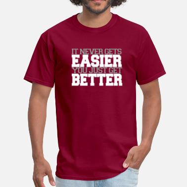 You Just Get Better It doesn't get Easier you just get Better - Men's T-Shirt