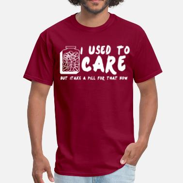 Careful Now i used to   care but itake a pill for that now - Men's T-Shirt