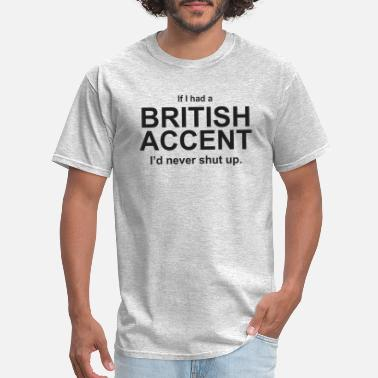 I Love British Accents If I Had A British Accent I d Never Shut Up - Men's T-Shirt