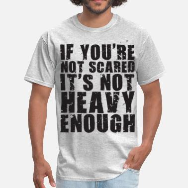 Scared Strong If You're Not Scared It's Not Heavy Enough - Men's T-Shirt