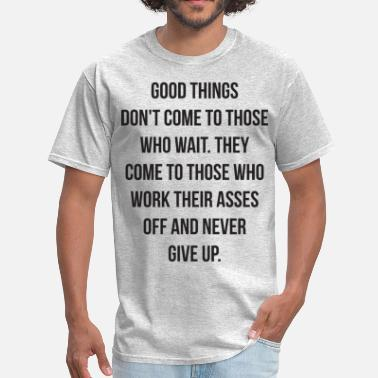 Good Things Come To Those Who Wait Good Things Don't Come To Those Who Wait - Men's T-Shirt