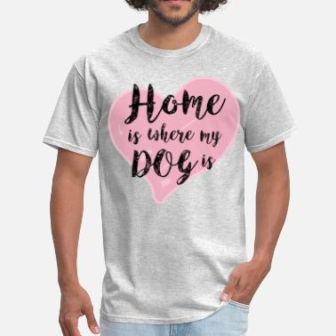 Quotes Home is Where My Dog Is - Men's T-Shirt