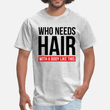 a1bc5dcb81 Who Needs Hair With A Body Like This WHO NEEDS HAIR WITH A BODY LIKE THIS.  Men's T-Shirt