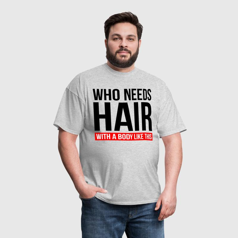 WHO NEEDS HAIR WITH A BODY LIKE THIS - Men's T-Shirt