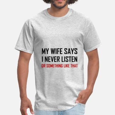 Nagging Wife Wife Says Never Listen So - Men's T-Shirt