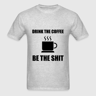 Drink Coffee Be The Shit - Men's T-Shirt