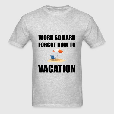 Work So Hard Forgot How To Vacation - Men's T-Shirt