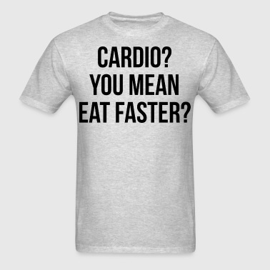 Cardio? You Mean Eat Faster? - Men's T-Shirt