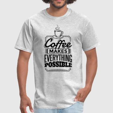 Coffee Makes Everything Possible - Men's T-Shirt