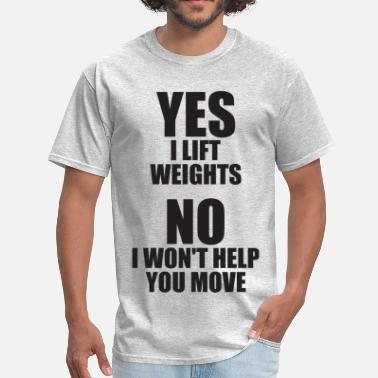 Move Weight Yes I Lift Weights. No I Won't Help You Move. - Men's T-Shirt