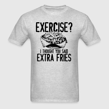 Exercise I Thought You Said Extra Fries - Men's T-Shirt