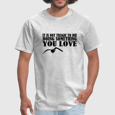 It Is Not Tragic To Die Doing Something You Love - Men's T-Shirt