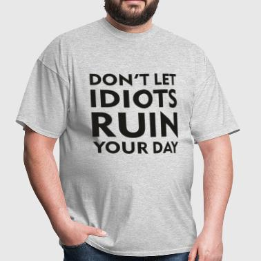 Don't Let Idiots Ruin Your Day - Men's T-Shirt