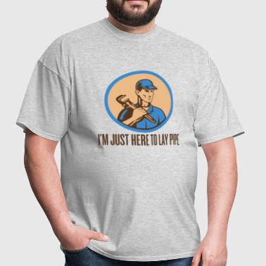 I'M JUST HERE TO LAY PIPE - Men's T-Shirt