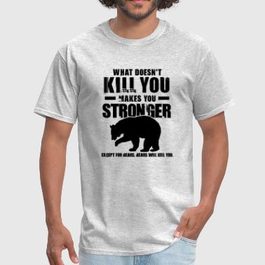 Bears Will Kill You What Doesn t Kill You Makes You Stronger Bears - Men's T-Shirt
